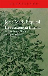 La resistència íntima. Assaig d'una filosofia de la proximitat de Josep Maria Esquirol